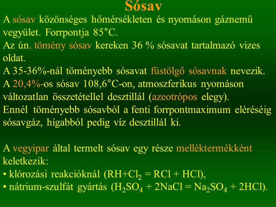 Sósav A sósav közönséges hőmérsékleten és nyomáson gáznemű vegyület. Forrpontja 85°C. Az ún. tömény sósav kereken 36 % sósavat tartalmazó vizes oldat.