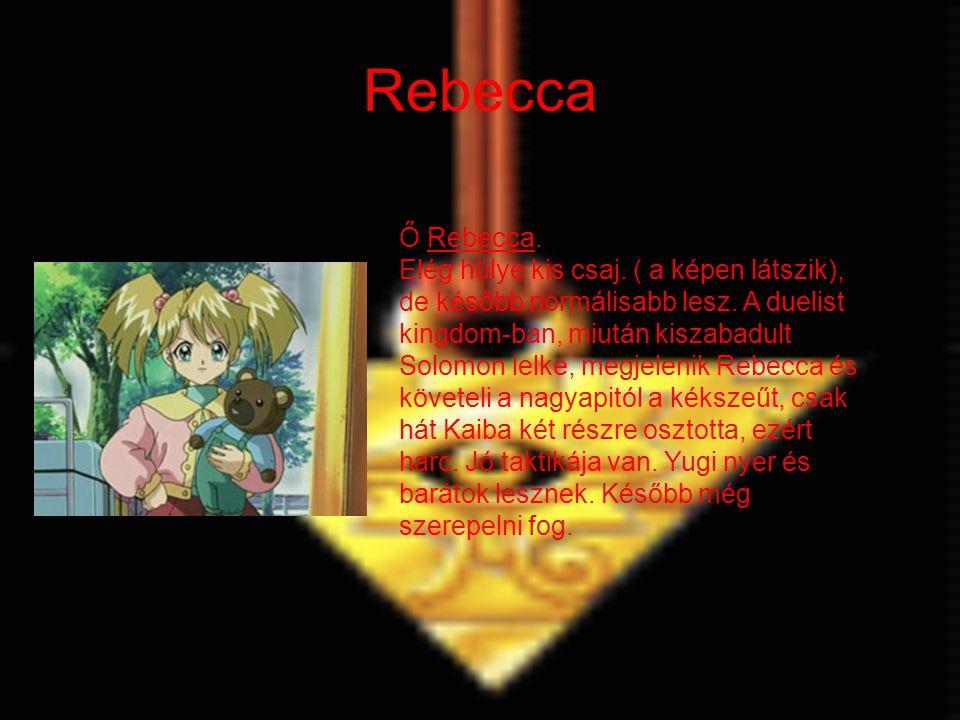 Rebecca Ő Rebecca. Elég hülye kis csaj. ( a képen látszik), de később normálisabb lesz. A duelist kingdom-ban, miután kiszabadult Solomon lelke, megje