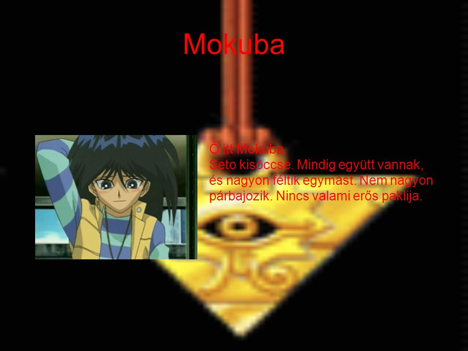 Mokuba Ő itt Mokuba. Seto kisöccse. Mindig együtt vannak, és nagyon féltik egymást.