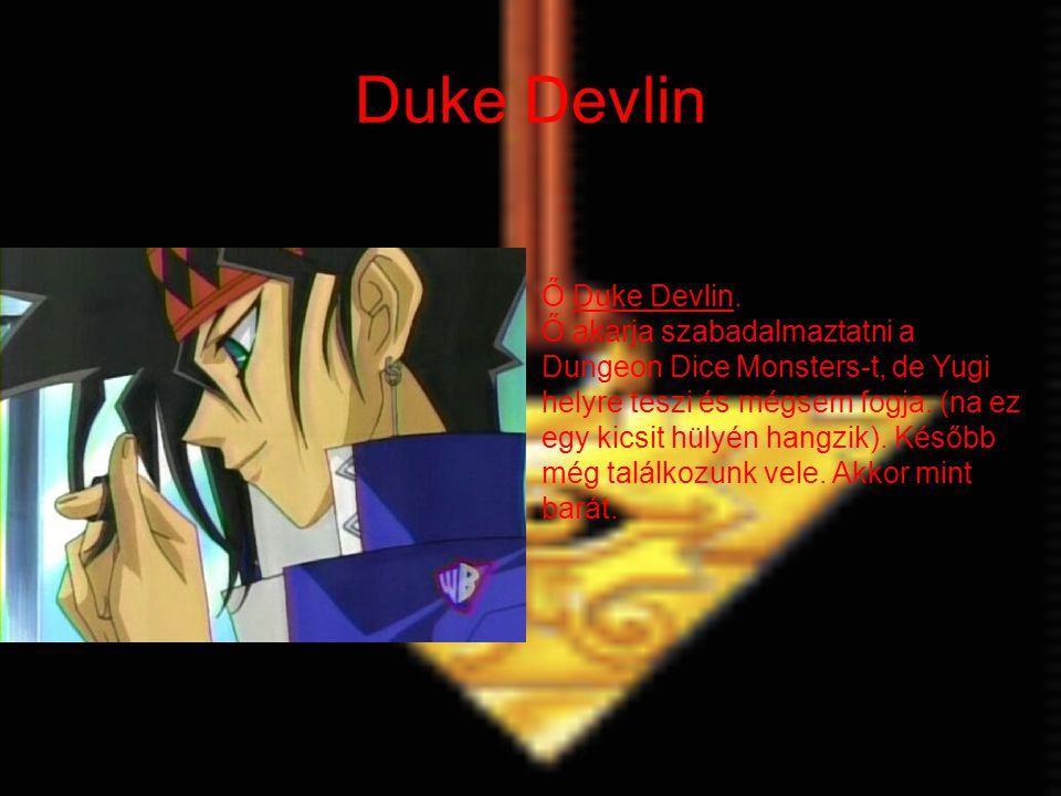 Duke Devlin Ő Duke Devlin. Ő akarja szabadalmaztatni a Dungeon Dice Monsters-t, de Yugi helyre teszi és mégsem fogja. (na ez egy kicsit hülyén hangzik