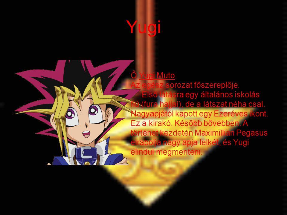 Yugi Ő Yugi Muto. Az egész sorozat főszereplője. Első látásra egy általános iskolás fiú (fura hajjal), de a látszat néha csal. Nagyapjától kapott egy