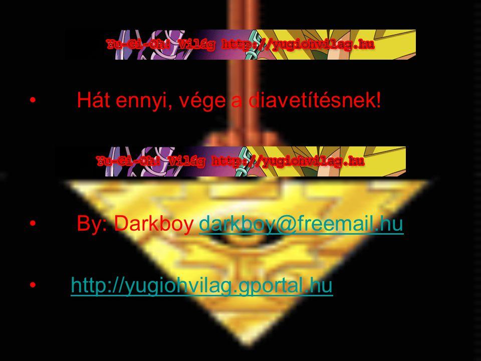 Hát ennyi, vége a diavetítésnek! By: Darkboy darkboy@freemail.hudarkboy@freemail.hu http://yugiohvilag.gportal.hu