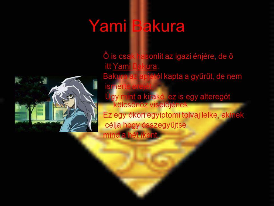 Yami Bakura Ő is csak hasonlít az igazi énjére, de ő itt Yami Bakura. Bakura az apjától kapta a gyűrűt, de nem ismerte erejét. Úgy mint a kirakó, ez i