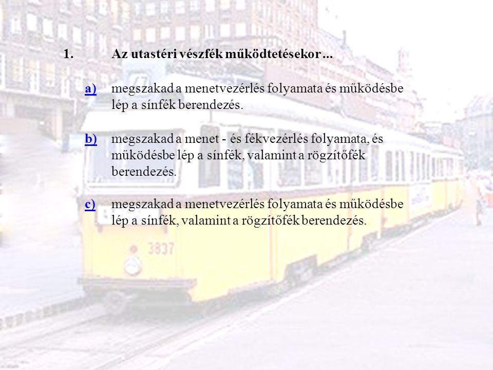1.Az utastéri vészfék működtetésekor... a)megszakad a menetvezérlés folyamata és működésbe lép a sínfék berendezés. b)megszakad a menet - és fékvezérl