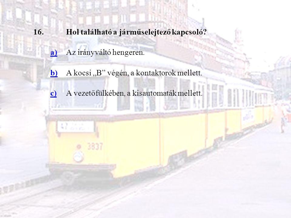 """16.Hol található a járműselejtező kapcsoló? a)Az irányváltó hengeren. b)A kocsi """"B"""" végén, a kontaktorok mellett. c)A vezetőfülkében, a kisautomaták m"""
