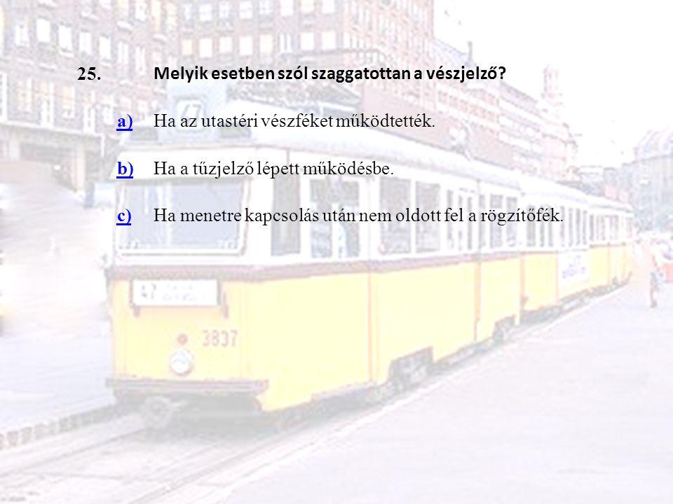 25. Melyik esetben szól szaggatottan a vészjelző? a)Ha az utastéri vészféket működtették. b)Ha a tűzjelző lépett működésbe. c)Ha menetre kapcsolás utá