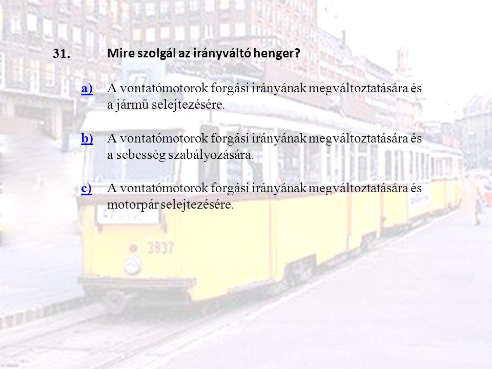 31. Mire szolgál az irányváltó henger? a)A vontatómotorok forgási irányának megváltoztatására és a jármű selejtezésére. b)A vontatómotorok forgási irá