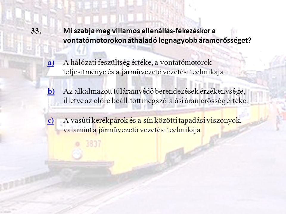 33. Mi szabja meg villamos ellenállás-fékezéskor a vontatómotorokon áthaladó legnagyobb áramerősséget? a)A hálózati feszültség értéke, a vontatómotoro
