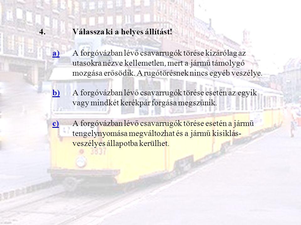 4.Válassza ki a helyes állítást! a)A forgóvázban lévő csavarrugók törése kizárólag az utasokra nézve kellemetlen, mert a jármű támolygó mozgása erősöd