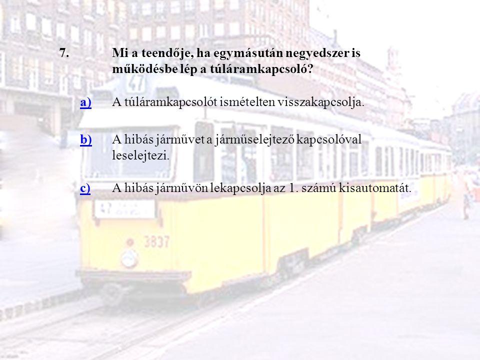 7.Mi a teendője, ha egymásután negyedszer is működésbe lép a túláramkapcsoló? a)A túláramkapcsolót ismételten visszakapcsolja. b)A hibás járművet a já