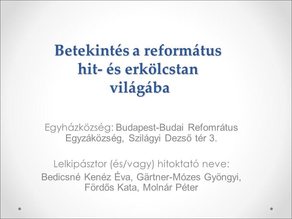 Betekintés a református hit- és erkölcstan világába Egyházközség: Budapest-Budai Refomrátus Egyzáközség, Szilágyi Dezső tér 3. Lelkipásztor (és/vagy)