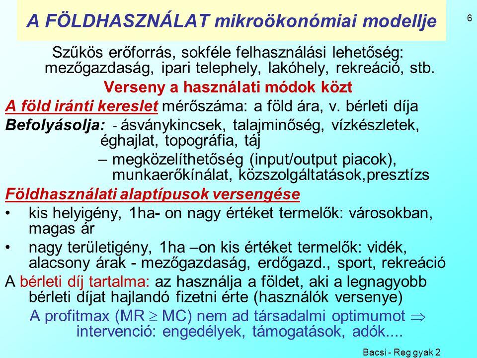 Bacsi - Reg gyak 2 6 A FÖLDHASZNÁLAT mikroökonómiai modellje Szűkös erőforrás, sokféle felhasználási lehetőség: mezőgazdaság, ipari telephely, lakóhel