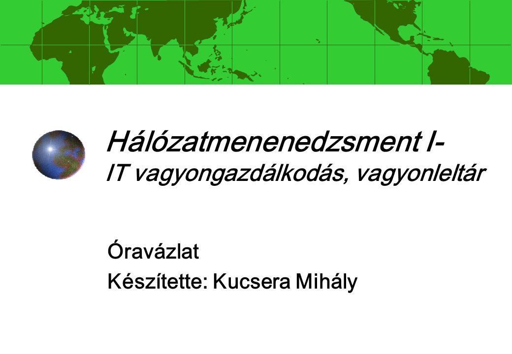 Hálózatmenenedzsment I- IT vagyongazdálkodás, vagyonleltár Óravázlat Készítette: Kucsera Mihály