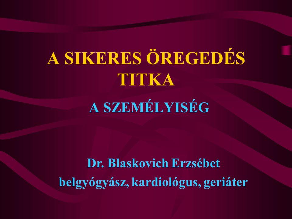 A SIKERES ÖREGEDÉS TITKA A SZEMÉLYISÉG Dr. Blaskovich Erzsébet belgyógyász, kardiológus, geriáter