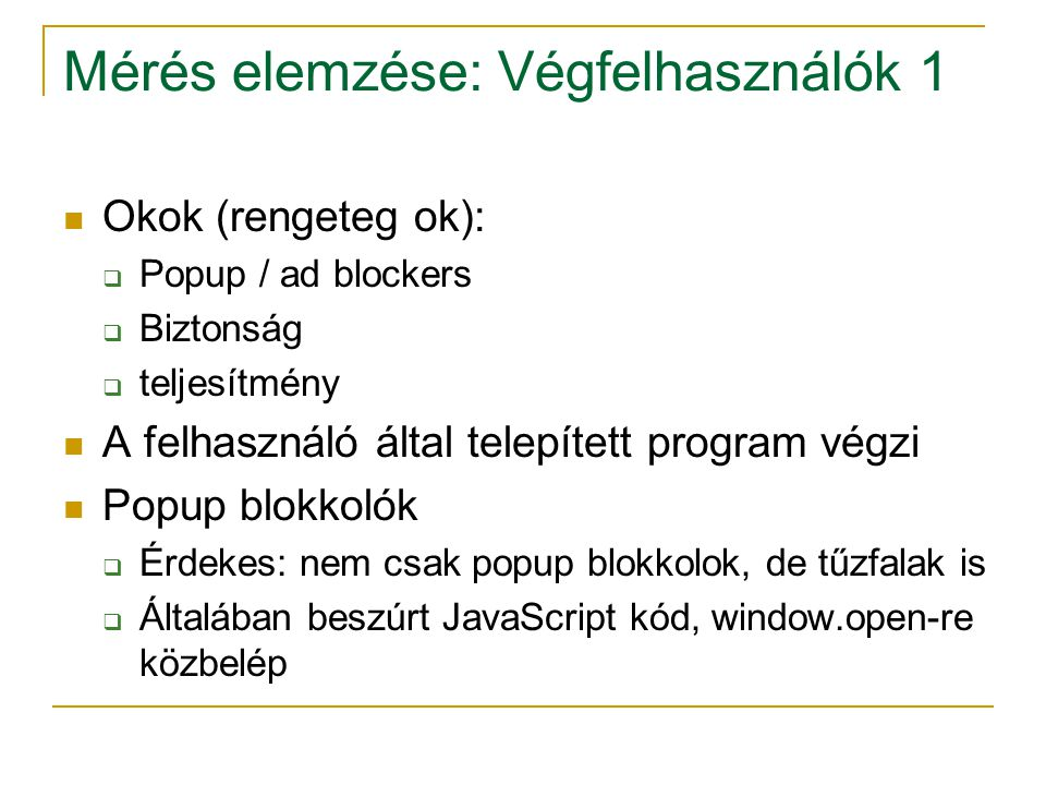 Mérés elemzése: Végfelhasználók 1 Okok (rengeteg ok):  Popup / ad blockers  Biztonság  teljesítmény A felhasználó által telepített program végzi Popup blokkolók  Érdekes: nem csak popup blokkolok, de tűzfalak is  Általában beszúrt JavaScript kód, window.open-re közbelép