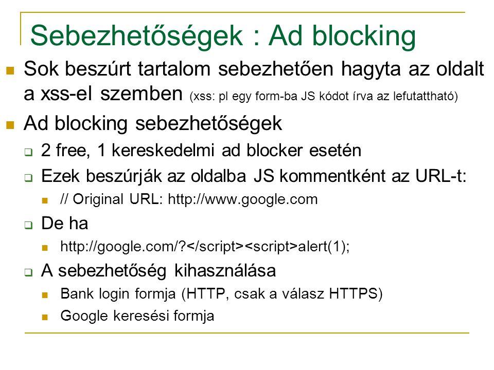 Sebezhetőségek : Ad blocking Sok beszúrt tartalom sebezhetően hagyta az oldalt a xss-el szemben (xss: pl egy form-ba JS kódot írva az lefutattható) Ad blocking sebezhetőségek  2 free, 1 kereskedelmi ad blocker esetén  Ezek beszúrják az oldalba JS kommentként az URL-t: // Original URL: http://www.google.com  De ha http://google.com/.