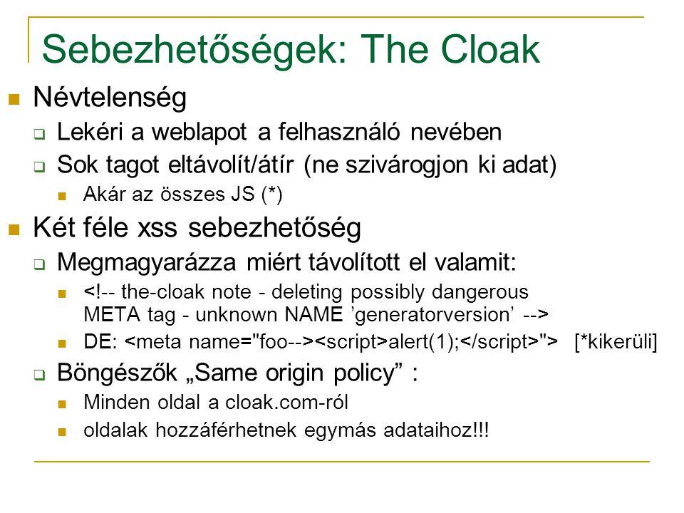"""Sebezhetőségek: The Cloak Névtelenség  Lekéri a weblapot a felhasználó nevében  Sok tagot eltávolít/átír (ne szivárogjon ki adat) Akár az összes JS (*) Két féle xss sebezhetőség  Megmagyarázza miért távolított el valamit: DE: alert(1); > [*kikerüli]  Böngészők """"Same origin policy : Minden oldal a cloak.com-ról oldalak hozzáférhetnek egymás adataihoz!!!"""