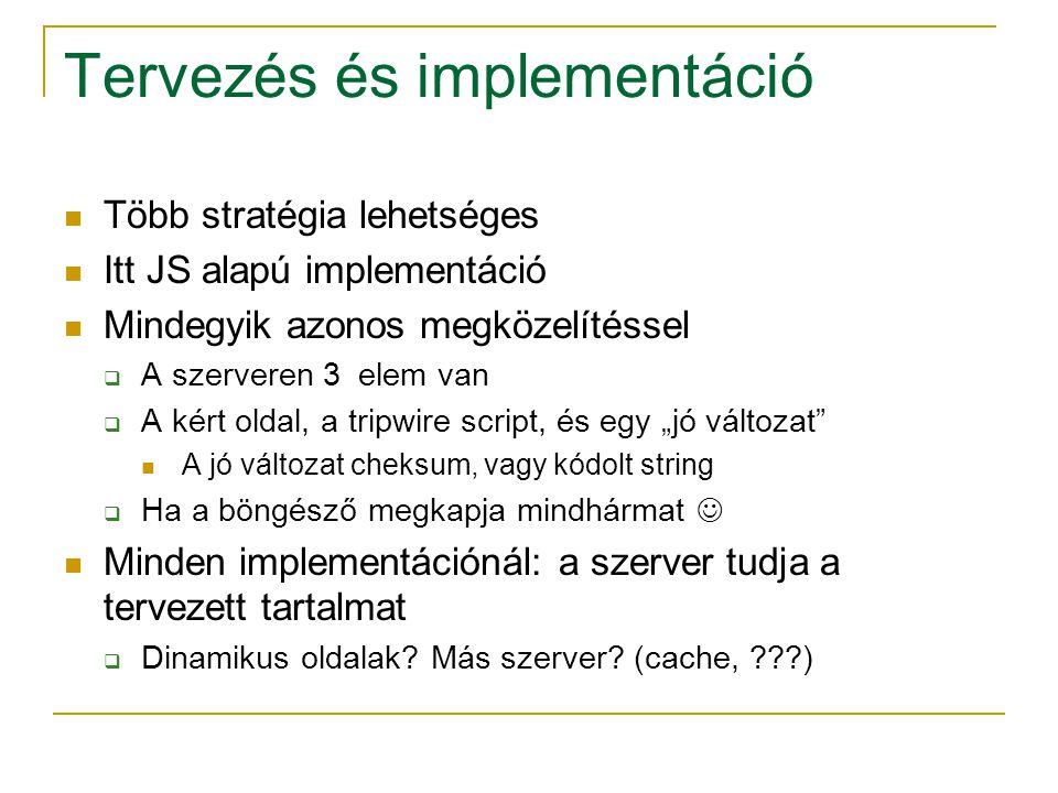 """Tervezés és implementáció Több stratégia lehetséges Itt JS alapú implementáció Mindegyik azonos megközelítéssel  A szerveren 3 elem van  A kért oldal, a tripwire script, és egy """"jó változat A jó változat cheksum, vagy kódolt string  Ha a böngésző megkapja mindhármat Minden implementációnál: a szerver tudja a tervezett tartalmat  Dinamikus oldalak."""