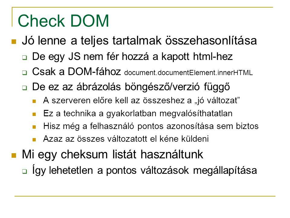 """Check DOM Jó lenne a teljes tartalmak összehasonlítása  De egy JS nem fér hozzá a kapott html-hez  Csak a DOM-fához document.documentElement.innerHTML  De ez az ábrázolás böngésző/verzió függő A szerveren előre kell az összeshez a """"jó változat Ez a technika a gyakorlatban megvalósíthatatlan Hisz még a felhasználó pontos azonosítása sem biztos Azaz az összes változatott el kéne küldeni Mi egy cheksum listát használtunk  Így lehetetlen a pontos változások megállapítása"""