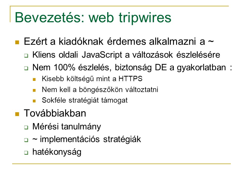 HTTPS A fenti technikák vs https  A célok kissé eltérnek https a felhasználók számára bizalmasság és sértetlenség a szervernek nem ad információt ezek tejlesüléséről HTTPS erősebb biztonsági garanciákat ad  Kódólás (képek és bináris adatok is)  visszautasít bármilyen megváltoztatott tartalmat Biztosítva van a fokozatos betöltés, szemantika Azonban drága A tripwire-k több döntési lehetőségeket adnak