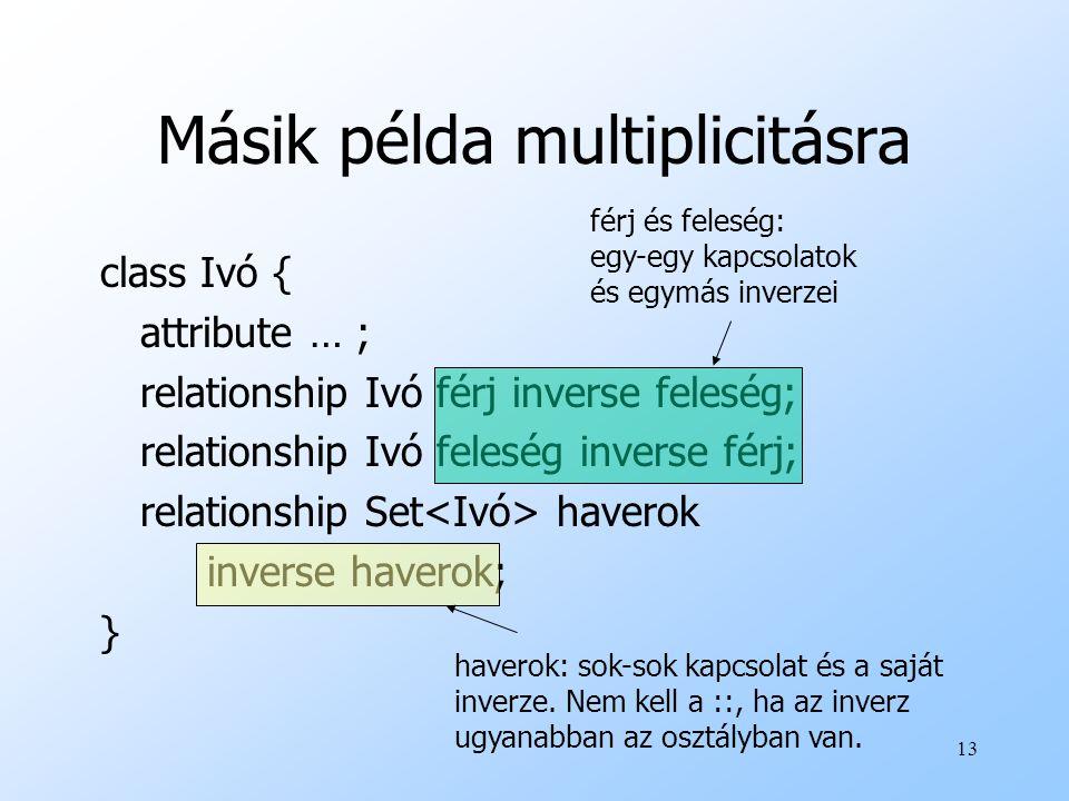 13 Másik példa multiplicitásra class Ivó { attribute … ; relationship Ivó férj inverse feleség; relationship Ivó feleség inverse férj; relationship Set haverok inverse haverok; } férj és feleség: egy-egy kapcsolatok és egymás inverzei haverok: sok-sok kapcsolat és a saját inverze.