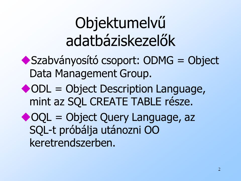 2 Objektumelvű adatbáziskezelők uSzabványosító csoport: ODMG = Object Data Management Group. uODL = Object Description Language, mint az SQL CREATE TA