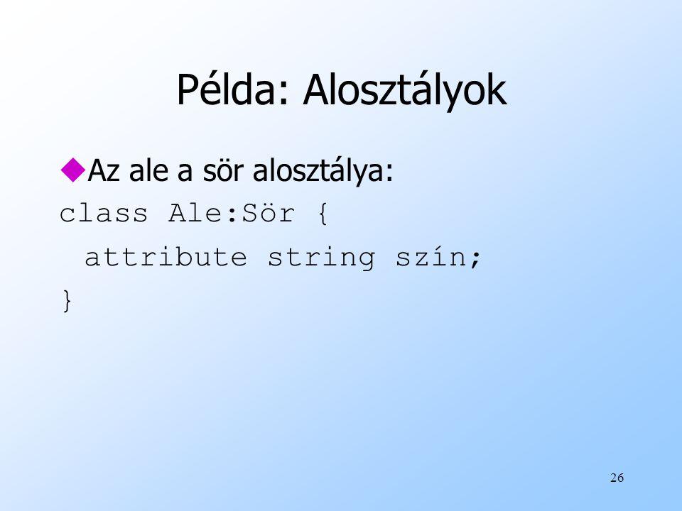 26 Példa: Alosztályok uAz ale a sör alosztálya: class Ale:Sör { attribute string szín; }