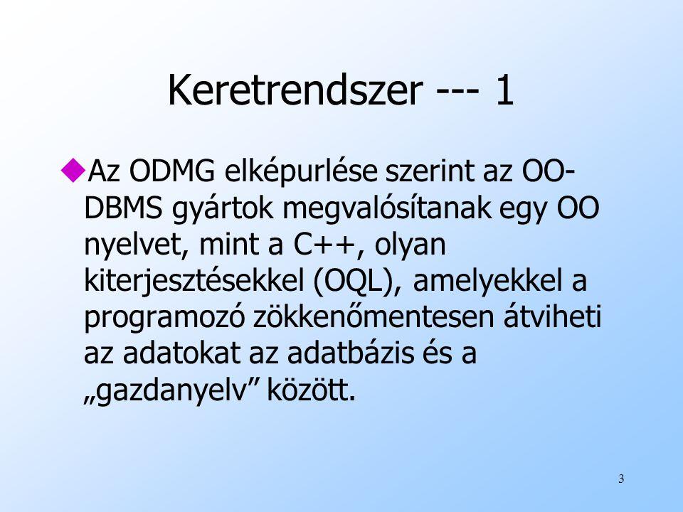 """3 Keretrendszer --- 1 uAz ODMG elképurlése szerint az OO- DBMS gyártok megvalósítanak egy OO nyelvet, mint a C++, olyan kiterjesztésekkel (OQL), amelyekkel a programozó zökkenőmentesen átviheti az adatokat az adatbázis és a """"gazdanyelv között."""