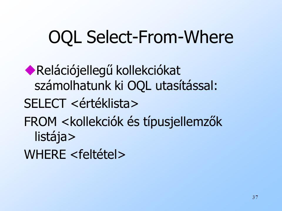 37 OQL Select-From-Where uRelációjellegű kollekciókat számolhatunk ki OQL utasítással: SELECT FROM WHERE