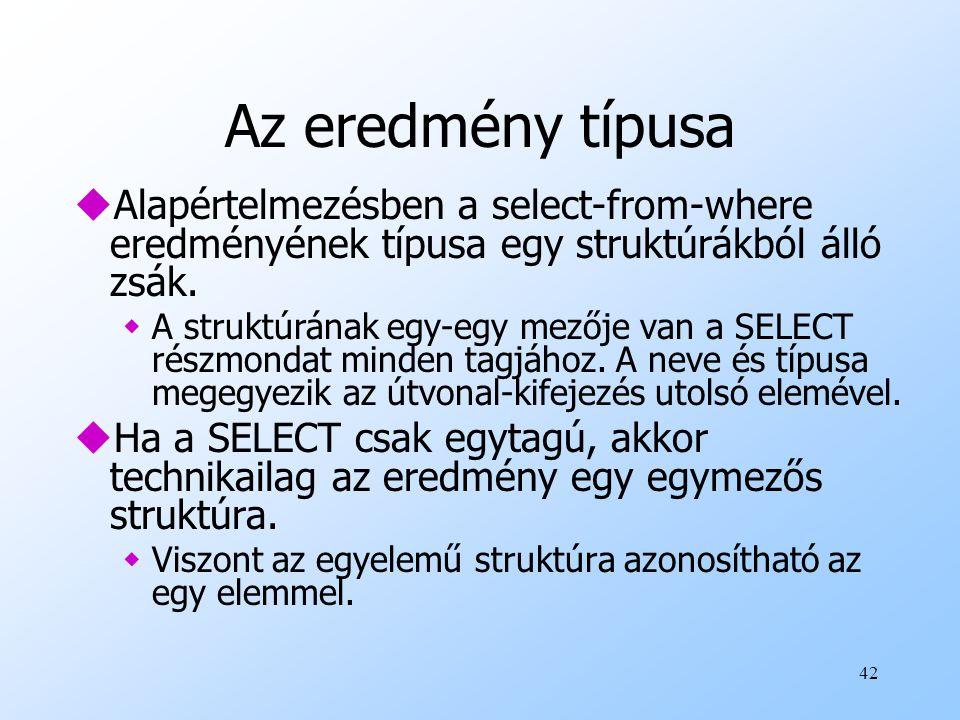 42 Az eredmény típusa uAlapértelmezésben a select-from-where eredményének típusa egy struktúrákból álló zsák.