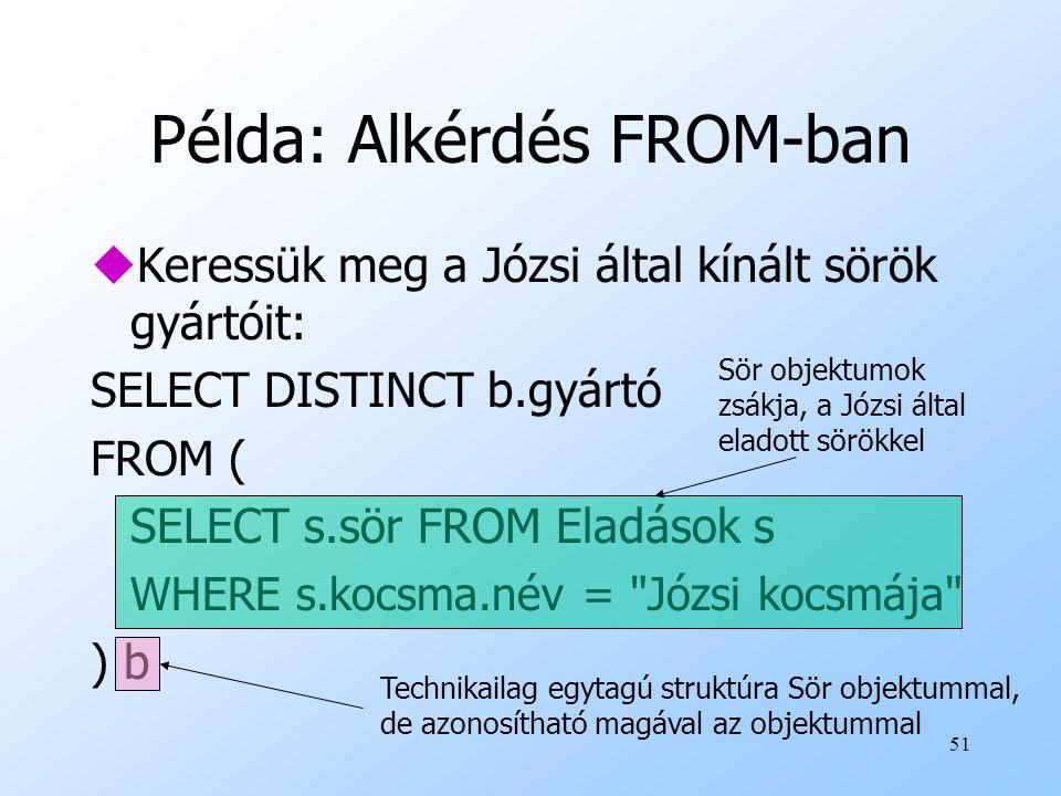 51 Példa: Alkérdés FROM-ban uKeressük meg a Józsi által kínált sörök gyártóit: SELECT DISTINCT b.gyártó FROM ( SELECT s.sör FROM Eladások s WHERE s.kocsma.név = Józsi kocsmája ) b Sör objektumok zsákja, a Józsi által eladott sörökkel Technikailag egytagú struktúra Sör objektummal, de azonosítható magával az objektummal