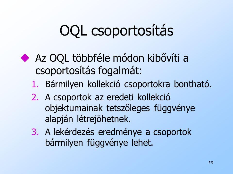 59 OQL csoportosítás uAz OQL többféle módon kibővíti a csoportosítás fogalmát: 1.Bármilyen kollekció csoportokra bontható.