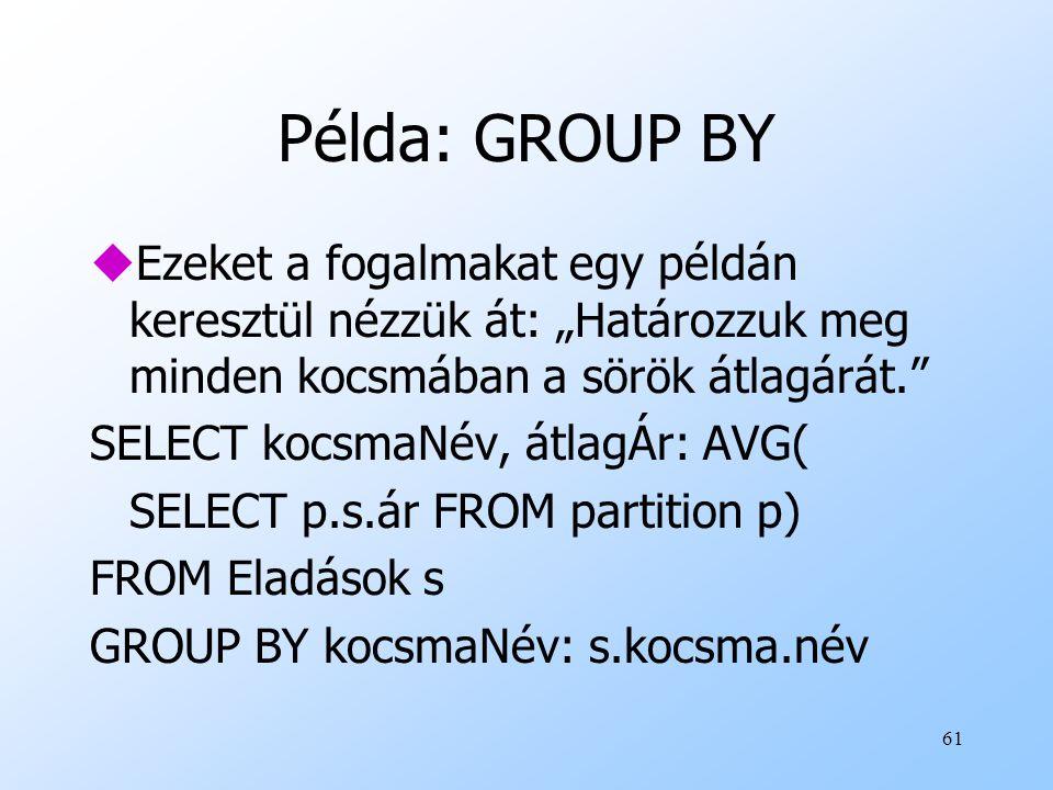 """61 Példa: GROUP BY uEzeket a fogalmakat egy példán keresztül nézzük át: """"Határozzuk meg minden kocsmában a sörök átlagárát. SELECT kocsmaNév, átlagÁr: AVG( SELECT p.s.ár FROM partition p) FROM Eladások s GROUP BY kocsmaNév: s.kocsma.név"""