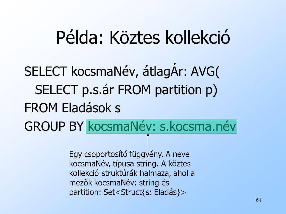 64 Példa: Köztes kollekció SELECT kocsmaNév, átlagÁr: AVG( SELECT p.s.ár FROM partition p) FROM Eladások s GROUP BY kocsmaNév: s.kocsma.név Egy csoportosító függvény.