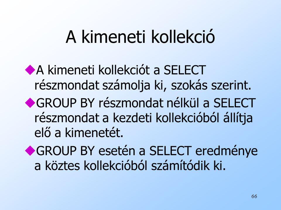 66 A kimeneti kollekció uA kimeneti kollekciót a SELECT részmondat számolja ki, szokás szerint.