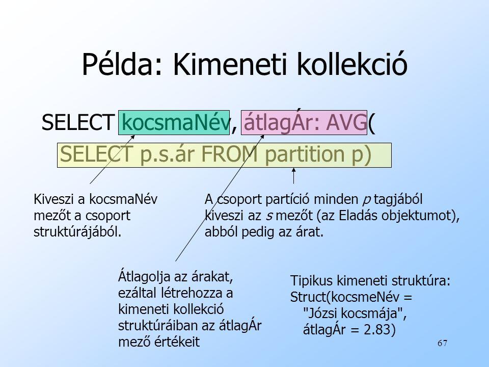 67 Példa: Kimeneti kollekció SELECT kocsmaNév, átlagÁr: AVG( SELECT p.s.ár FROM partition p) Kiveszi a kocsmaNév mezőt a csoport struktúrájából.