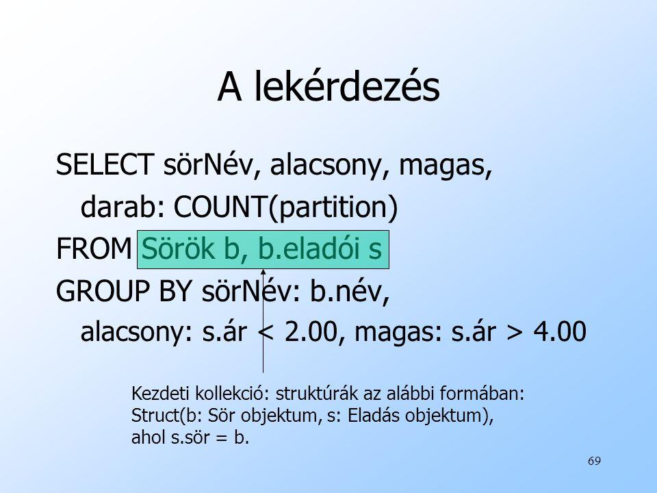 69 A lekérdezés SELECT sörNév, alacsony, magas, darab: COUNT(partition) FROM Sörök b, b.eladói s GROUP BY sörNév: b.név, alacsony: s.ár 4.00 Kezdeti kollekció: struktúrák az alábbi formában: Struct(b: Sör objektum, s: Eladás objektum), ahol s.sör = b.