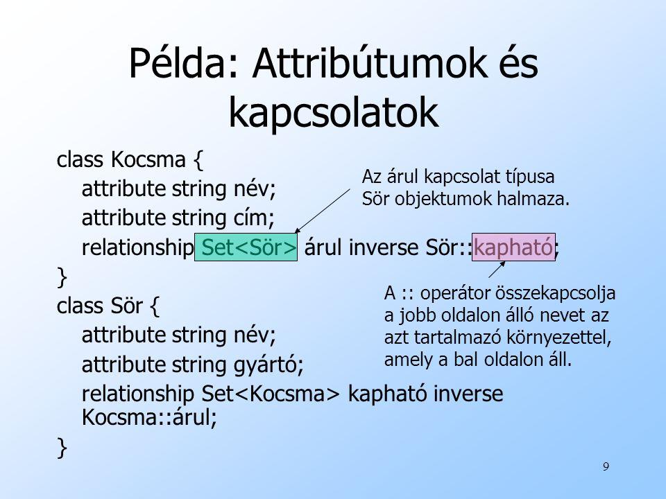 9 Példa: Attribútumok és kapcsolatok class Kocsma { attribute string név; attribute string cím; relationship Set árul inverse Sör::kapható; } class Sör { attribute string név; attribute string gyártó; relationship Set kapható inverse Kocsma::árul; } Az árul kapcsolat típusa Sör objektumok halmaza.
