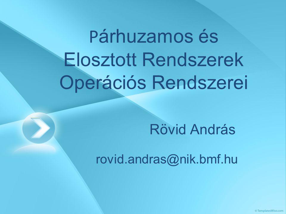 P árhuzamos és Elosztott Rendszerek Operációs Rendszerei Rövid András rovid.andras@nik.bmf.hu