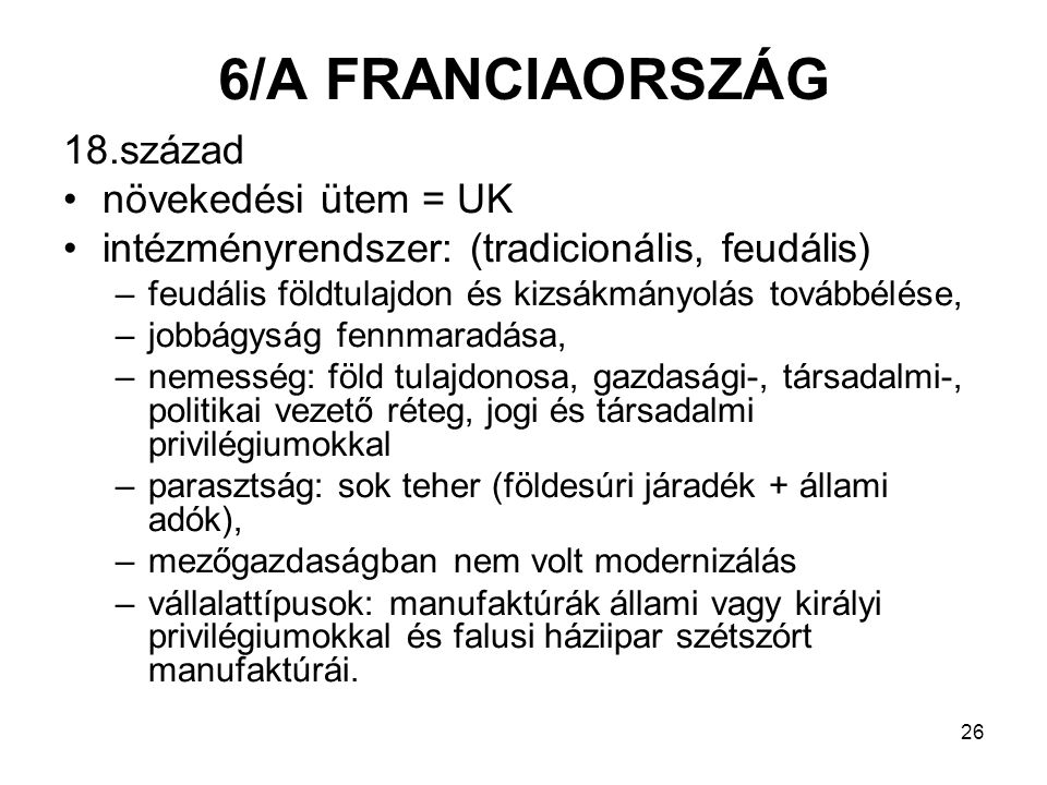 26 6/A FRANCIAORSZÁG 18.század növekedési ütem = UK intézményrendszer: (tradicionális, feudális) –feudális földtulajdon és kizsákmányolás továbbélése, –jobbágyság fennmaradása, –nemesség: föld tulajdonosa, gazdasági-, társadalmi-, politikai vezető réteg, jogi és társadalmi privilégiumokkal –parasztság: sok teher (földesúri járadék + állami adók), –mezőgazdaságban nem volt modernizálás –vállalattípusok: manufaktúrák állami vagy királyi privilégiumokkal és falusi háziipar szétszórt manufaktúrái.