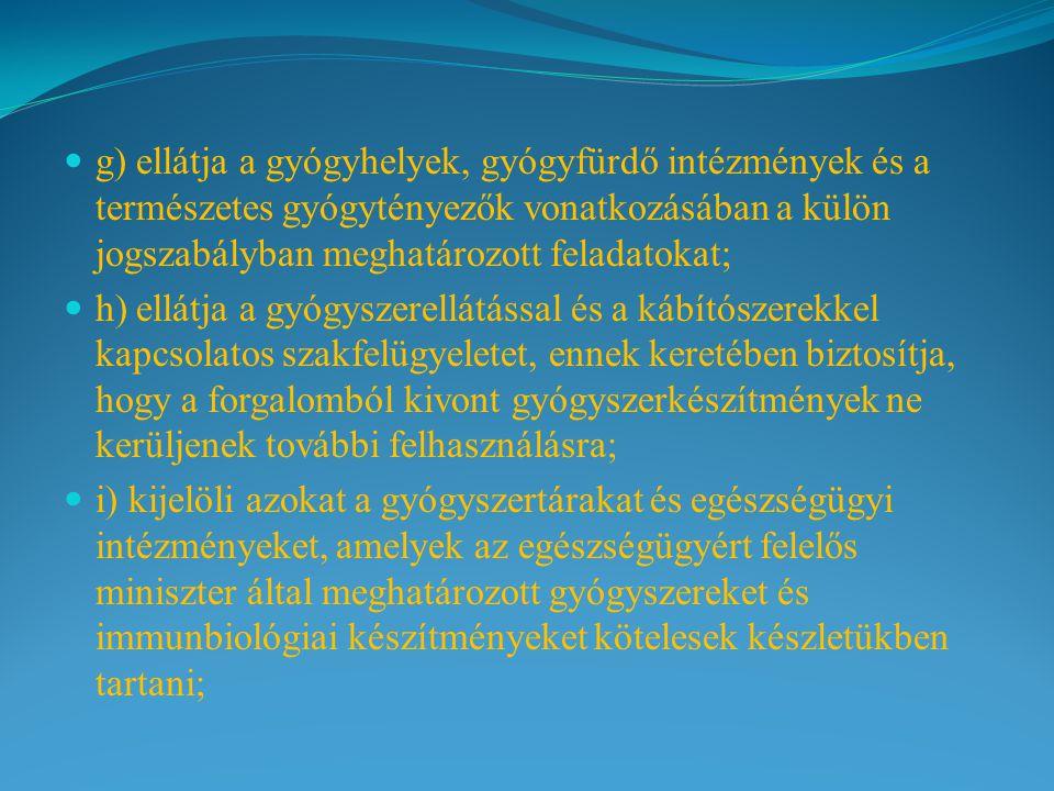 g) ellátja a gyógyhelyek, gyógyfürdő intézmények és a természetes gyógytényezők vonatkozásában a külön jogszabályban meghatározott feladatokat; h) ellátja a gyógyszerellátással és a kábítószerekkel kapcsolatos szakfelügyeletet, ennek keretében biztosítja, hogy a forgalomból kivont gyógyszerkészítmények ne kerüljenek további felhasználásra; i) kijelöli azokat a gyógyszertárakat és egészségügyi intézményeket, amelyek az egészségügyért felelős miniszter által meghatározott gyógyszereket és immunbiológiai készítményeket kötelesek készletükben tartani;