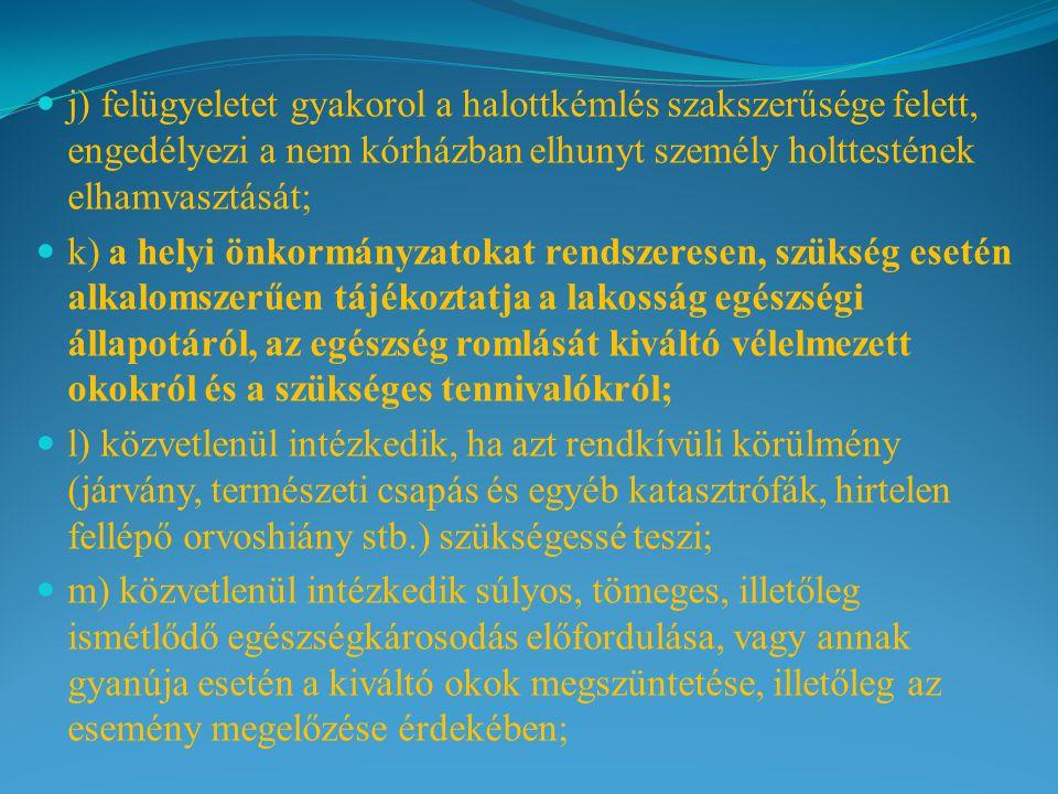 j) felügyeletet gyakorol a halottkémlés szakszerűsége felett, engedélyezi a nem kórházban elhunyt személy holttestének elhamvasztását; k) a helyi önkormányzatokat rendszeresen, szükség esetén alkalomszerűen tájékoztatja a lakosság egészségi állapotáról, az egészség romlását kiváltó vélelmezett okokról és a szükséges tennivalókról; l) közvetlenül intézkedik, ha azt rendkívüli körülmény (járvány, természeti csapás és egyéb katasztrófák, hirtelen fellépő orvoshiány stb.) szükségessé teszi; m) közvetlenül intézkedik súlyos, tömeges, illetőleg ismétlődő egészségkárosodás előfordulása, vagy annak gyanúja esetén a kiváltó okok megszüntetése, illetőleg az esemény megelőzése érdekében;