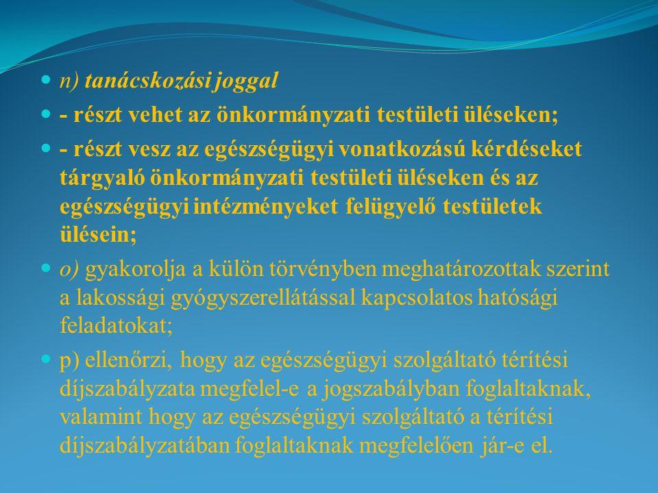 n) tanácskozási joggal - részt vehet az önkormányzati testületi üléseken; - részt vesz az egészségügyi vonatkozású kérdéseket tárgyaló önkormányzati testületi üléseken és az egészségügyi intézményeket felügyelő testületek ülésein; o) gyakorolja a külön törvényben meghatározottak szerint a lakossági gyógyszerellátással kapcsolatos hatósági feladatokat; p) ellenőrzi, hogy az egészségügyi szolgáltató térítési díjszabályzata megfelel-e a jogszabályban foglaltaknak, valamint hogy az egészségügyi szolgáltató a térítési díjszabályzatában foglaltaknak megfelelően jár-e el.