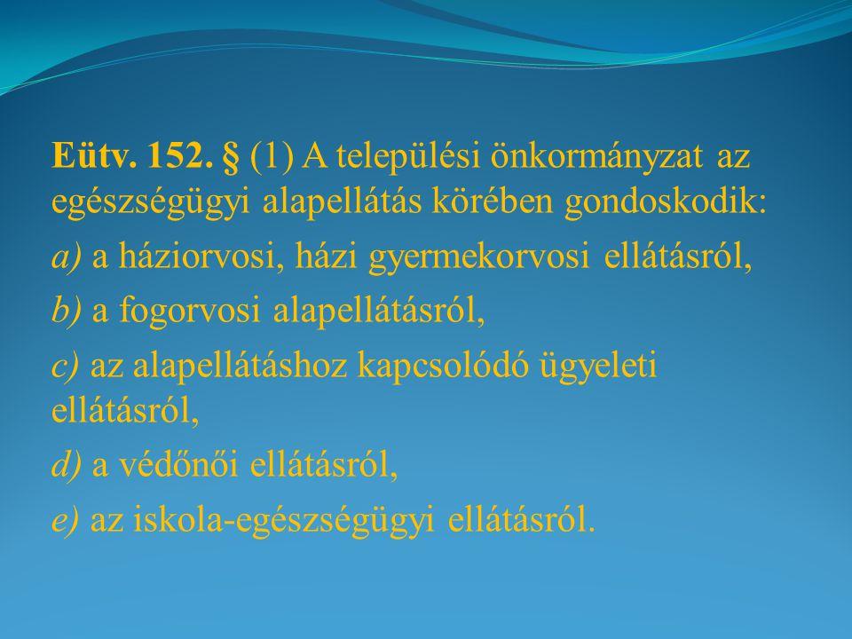 Eütv. 152. § (1) A települési önkormányzat az egészségügyi alapellátás körében gondoskodik: a) a háziorvosi, házi gyermekorvosi ellátásról, b) a fogor