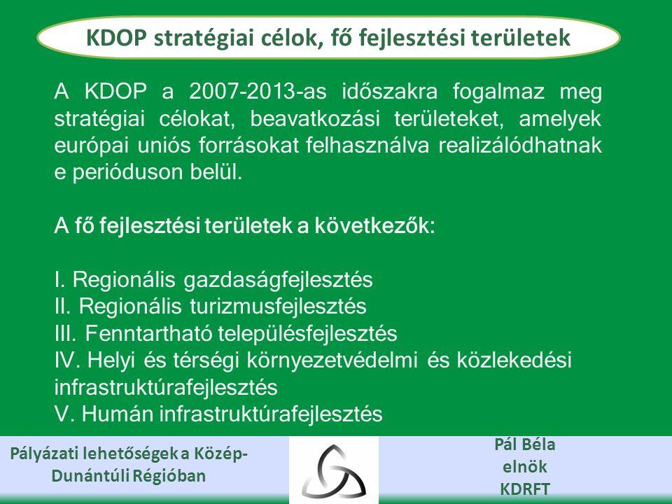Pályázati lehetőségek a Közép- Dunántúli Régióban Pál Béla elnök KDRFT KDOP stratégiai célok, fő fejlesztési területek A KDOP a 2007-2013-as időszakra fogalmaz meg stratégiai célokat, beavatkozási területeket, amelyek európai uniós forrásokat felhasználva realizálódhatnak e perióduson belül.