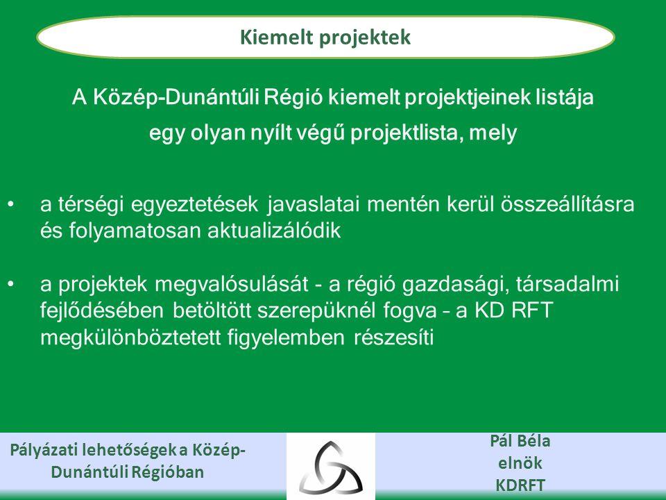 Pályázati lehetőségek a Közép- Dunántúli Régióban Pál Béla elnök KDRFT Kiemelt projektek A Közép-Dunántúli Régió kiemelt projektjeinek listája egy olyan nyílt végű projektlista, mely a térségi egyeztetések javaslatai mentén kerül összeállításra és folyamatosan aktualizálódik a projektek megvalósulását - a régió gazdasági, társadalmi fejlődésében betöltött szerepüknél fogva – a KD RFT megkülönböztetett figyelemben részesíti
