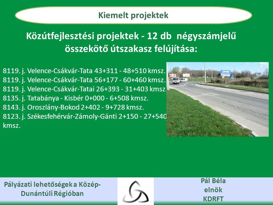 Pályázati lehetőségek a Közép- Dunántúli Régióban Pál Béla elnök KDRFT Kiemelt projektek Közútfejlesztési projektek - 12 db négyszámjelű összekötő útszakasz felújítása: 8119.