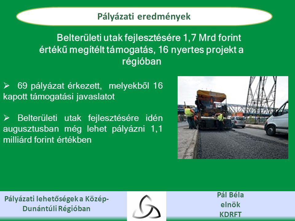 Pályázati lehetőségek a Közép- Dunántúli Régióban Pál Béla elnök KDRFT Pályázati eredmények  69 pályázat érkezett, melyekből 16 kapott támogatási javaslatot  Belterületi utak fejlesztésére idén augusztusban még lehet pályázni 1,1 milliárd forint értékben Belterületi utak fejlesztésére 1,7 Mrd forint értékű megítélt támogatás, 16 nyertes projekt a régióban