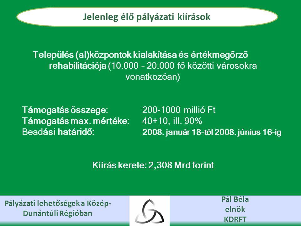 Pályázati lehetőségek a Közép- Dunántúli Régióban Pál Béla elnök KDRFT Jelenleg élő pályázati kiírások Település (al)központok kialakítása és értékmegőrző rehabilitációja (10.000 – 20.000 fő közötti városokra vonatkozóan) Támogatás összege: 200-1000 millió Ft Támogatás max.