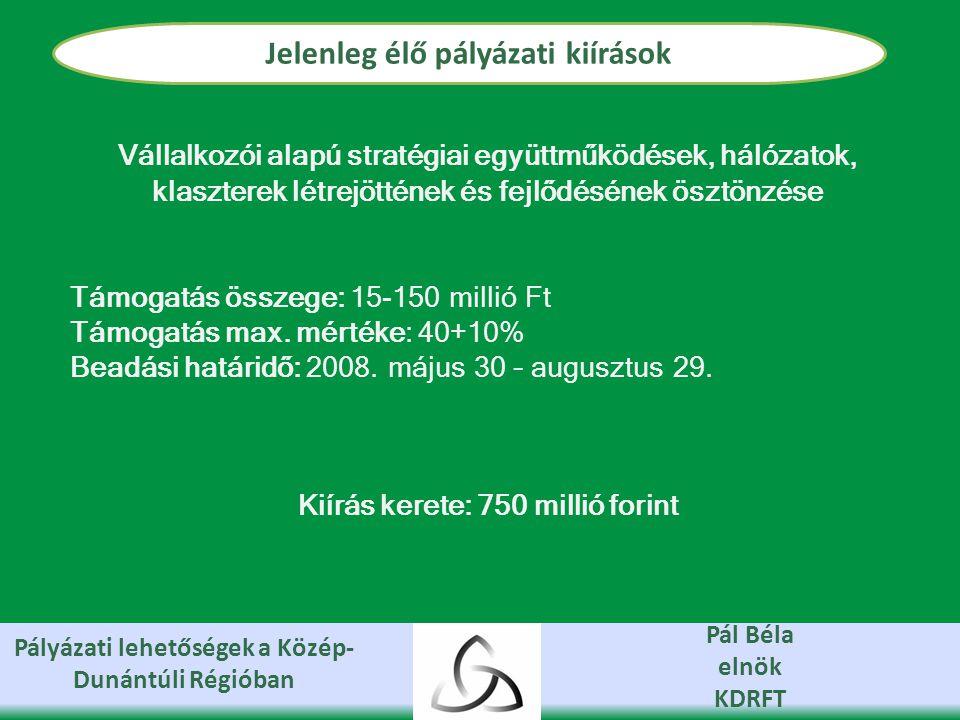 Pályázati lehetőségek a Közép- Dunántúli Régióban Pál Béla elnök KDRFT Jelenleg élő pályázati kiírások Vállalkozói alapú stratégiai együttműködések, hálózatok, klaszterek létrejöttének és fejlődésének ösztönzése Támogatás összege: 15-150 millió Ft Támogatás max.